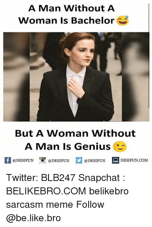 Be Like, Meme, and Memes: A Man Without A  Woman Is Bachelor  But A Woman Without  A Man Is Genius  K @DESIFUN 증@DESIFUN  @DESIFUN DESIFUN.COM Twitter: BLB247 Snapchat : BELIKEBRO.COM belikebro sarcasm meme Follow @be.like.bro