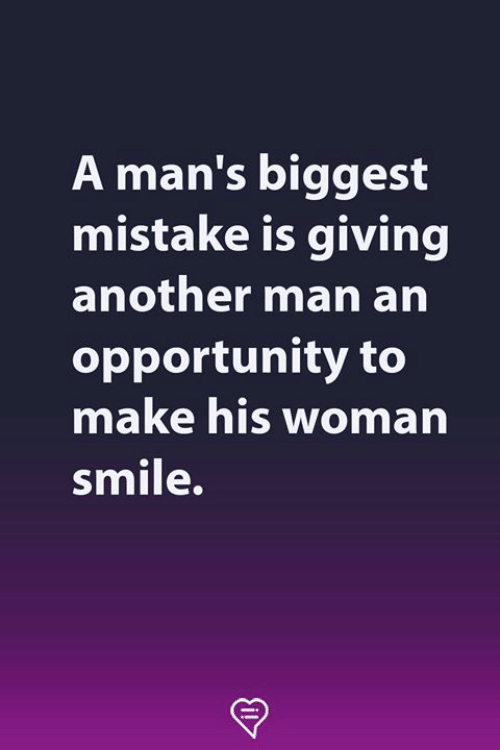 Memes, Opportunity, and Smile: A man's biggest  mistake is giving  another man arn  opportunity to  make his woman  smile.