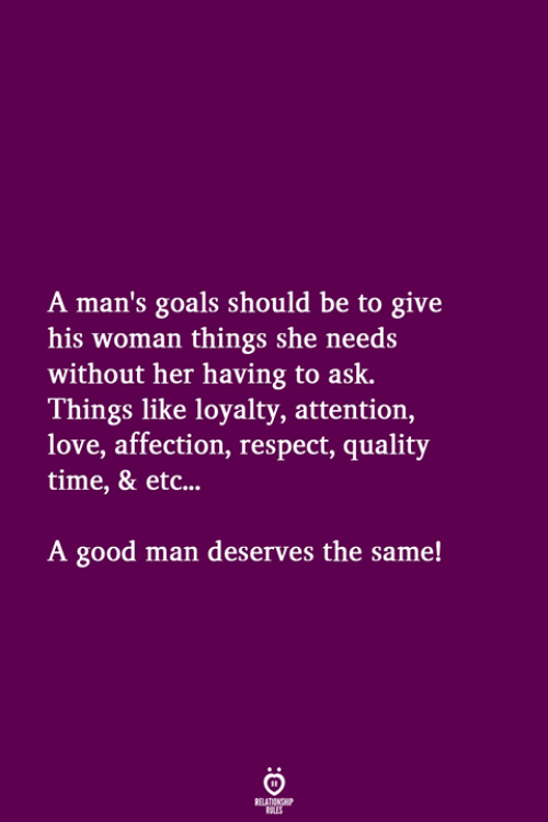 Goals, Love, and Respect: A man's goals should be to give  his woman things she needs  without her having to ask.  Things like loyalty, attention,  love, affection, respect, quality  time, & etc...  A good man deserves the same!