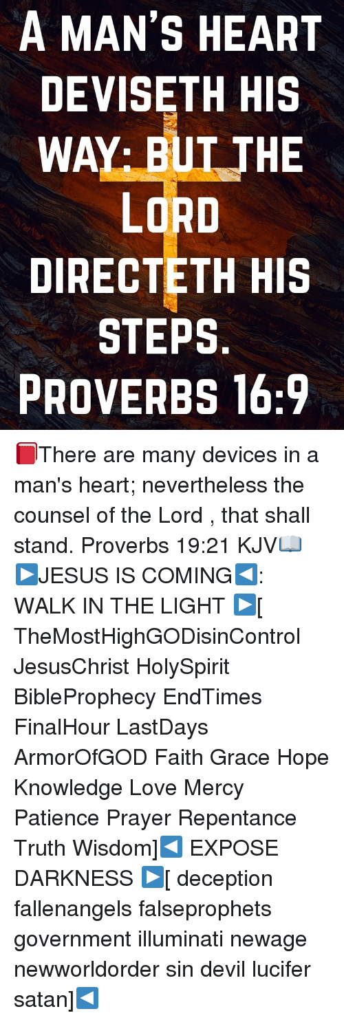 Illuminati, Love, and Memes: A MAN'S HEART  DEVISETH HIS  WAY: BUT THE  LORD  DIRECTETH HIS  STEPS  PROVERBS 16:9 📕There are many devices in a man's heart; nevertheless the counsel of the Lord , that shall stand. Proverbs 19:21 KJV📖 ▶JESUS IS COMING◀: WALK IN THE LIGHT ▶[ TheMostHighGODisinControl JesusChrist HolySpirit BibleProphecy EndTimes FinalHour LastDays ArmorOfGOD Faith Grace Hope Knowledge Love Mercy Patience Prayer Repentance Truth Wisdom]◀ EXPOSE DARKNESS ▶[ deception fallenangels falseprophets government illuminati newage newworldorder sin devil lucifer satan]◀