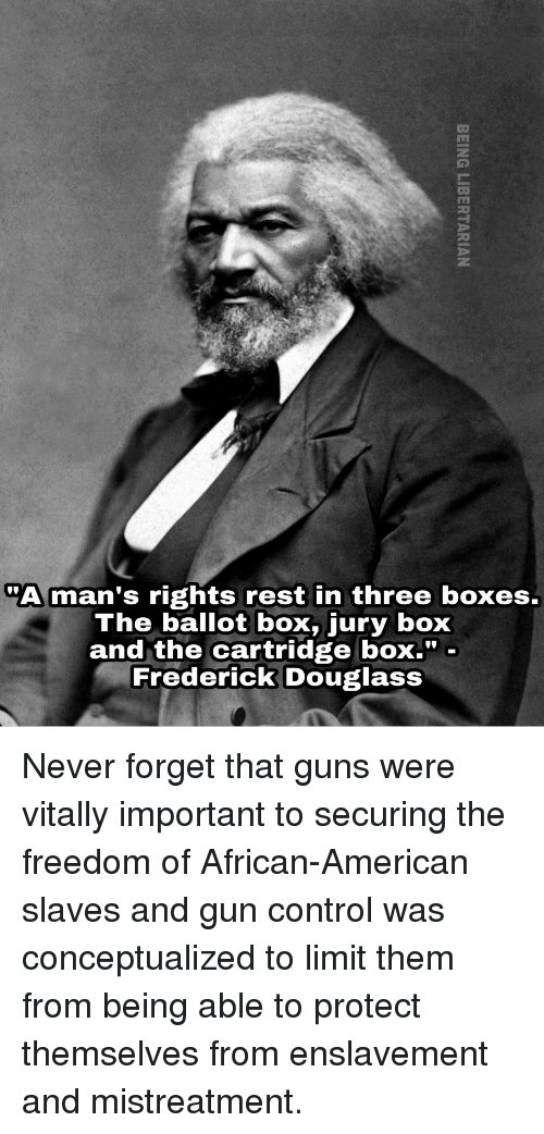 "Guns, Control, and Frederick Douglass: ""A man's rights rest in three boxes.  The ballot box, jury box  and the cartridge boX."" -  Frederick Douglass <p>Never forget that guns were vitally important to securing the freedom of African-American slaves and gun control was conceptualized to limit them from being able to protect themselves from enslavement and mistreatment.</p>"