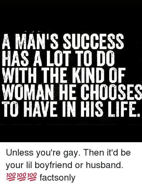 Life, Husband, and Boyfriend: A MAN'S SUCCESS  HAS A LOT TO DO  WITH THE KIND OF  WOMAN HE CHOOSES  TO HAVE IN HIS LIFE Unless you're gay. Then it'd be your lil boyfriend or husband. 💯💯💯 factsonly