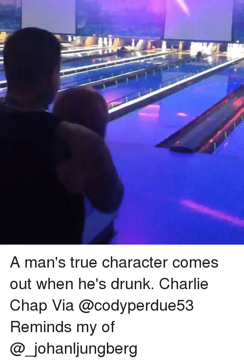 A Man\'s True Character Comes Out When He\'s Drunk Charlie Chap via ...