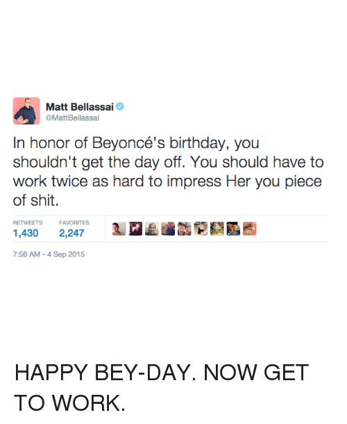 Birthday, Memes, and Work: A Matt Bellassa  @MattBellassai  In honor of Beyoncé's birthday, you  shouldn't get the day off. You should have to  work twice as hard to impress Her you piece  of shit.  RETWEETS FAVORITES  1,430 2,247  7:56 AM Sep 2015 HAPPY BEY-DAY. NOW GET TO WORK.
