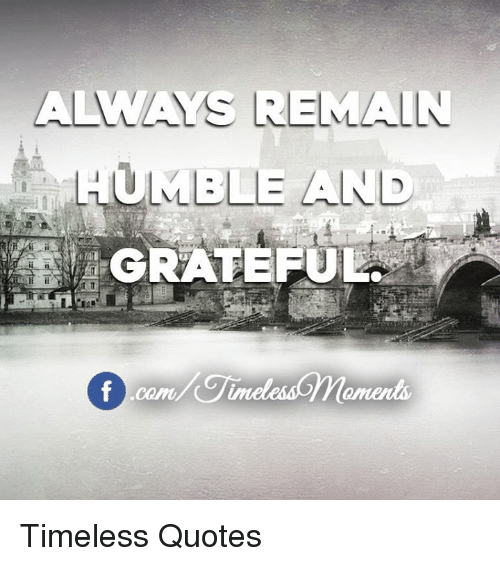 A Mays Remain Humble And Grateful Timeless Quotes Humble Meme On Meme