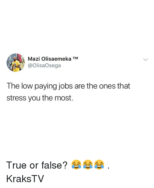 Memes, True, and Jobs: a  Mazi Olisaemeka TM  @OlisaOsega  The low paying jobs are the ones that  stress you the most. True or false? 😂😂😂 . KraksTV
