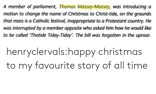 Christmas, Target, and Tumblr: A member of parliament, Thomas Massey-Massey, was introducing a  motion to change the name of Christmas to Christ-tide, on the grounds  that mass is a Catholic festival, inappropriate to a Protestant country. He  was interrupted by a member opposite who asked him how he would like  to be called Thotide Tidey-Tidey'. The bill was forgotten in the uproar. henryclervals:‪happy christmas to my favourite story of all time‬
