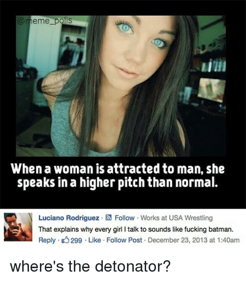 Batman, Fucking, and Meme: a meme pols  When a woman is attracted to man, she  speaks in a higher pitch than normal.  N Luciano Rodriguez .N Follow Works at USA Wrestling  That explains why every girl l talk to sounds like fucking batman.  Reply. 299 Like Follow Post December 23, 2013 at 1:40am where's the detonator?