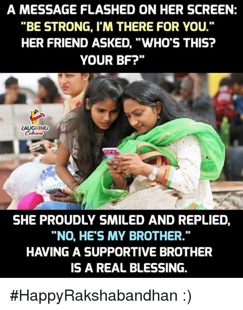 "Strong, Indianpeoplefacebook, and Her: A MESSAGE FLASHED ON HER SCREEN:  ""BE STRONG, I'M THERE FOR YOU.  HER FRIEND ASKED, ""WHO'S THIS?  YOUR BF?""  LAUGHING  SHE PROUDLY SMILED AND REPLIED  ""NO, HE'S MY BROTHER.""  HAVING A SUPPORTIVE BROTHER  IS A REAL BLESSING. #HappyRakshabandhan :)"