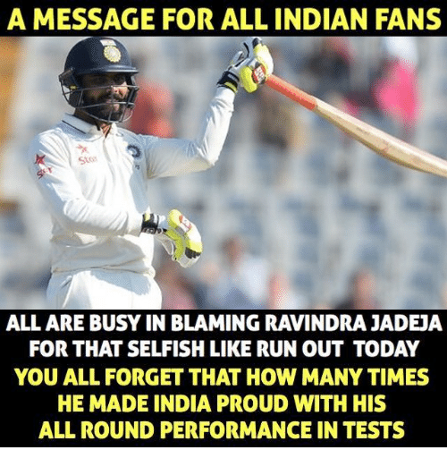 How Many Times, Memes, and Run: A MESSAGE FOR ALL INDIAN FANS  ALL ARE BUSY IN BLAMING RAVINDRA JADEJA  FOR THAT SELFISH LIKE RUN OUT TODAY  YOU ALL FORGET THAT HOW MANY TIMES  HE MADE INDIA PROUD WITH HIS  ALL ROUND PERFORMANCE IN TESTS