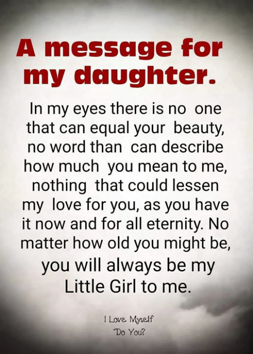 Love, Memes, and Girl: A message for  my daughter.  In my eyes there is no one  that can equal your beauty,  no word than can describe  how much you mean to me,  nothing that could lessen  my love for you, as you have  it now and for all eternity. No  matter how old you might be,  you will always be my  Little Girl to me.  I Love Myself  Do You?