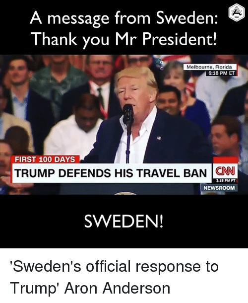 Anaconda, cnn.com, and Dank: A message from Sweden  Thank you Mr President!  Melbourne, Florida  6:18 PM ET  FIRST 100 DAYS  TRUMP DEFENDS HIS TRAVEL BAN CNN  3:18 PM PT  NEWSROOM  SWEDEN! 'Sweden's official response to Trump'  Aron Anderson