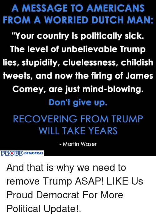 """Martin, Trump, and Dutch Language: A MESSAGE TO AMERICANS  FROM A WORRIED DUTCH MAN:  """"Your country is politically sick.  The level of unbelievable Trump  lies, stupidity, cluelessness, childish  tweets, and now the firing of James  Comey, are just mind-blowing.  Don't give up.  RECOVERING FROM TRUMP  WILL TAKE YEARS  Martin Waser  PROUD  DEMOCRAT And that is why we need to remove Trump ASAP!  LIKE Us Proud Democrat For More Political Update!."""