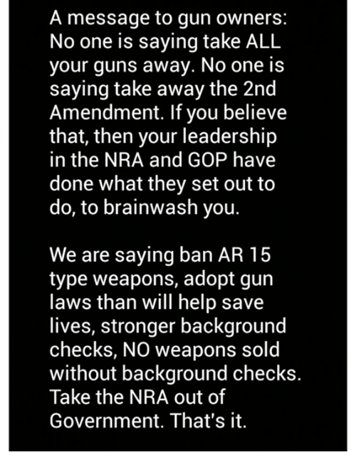 Guns, Help, and Government: A message to gun owners:  No one is saying take ALL  your guns away. No one is  saying take away the 2nd  Amendment. If you believe  that, then your leadership  in the NRA and GOP have  done what they set out to  do, to brainwash you.  We are saying ban AR 15  type weapons, adopt gun  laws than will help save  lives, stronger background  checks, NO weapons sold  without background checks.  Take the NRA out of  Government. That's it.