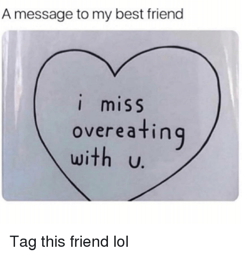 Best Friend, Funny, and Lol: A message to my best friend  I miSS  overeatin  U. Tag this friend lol