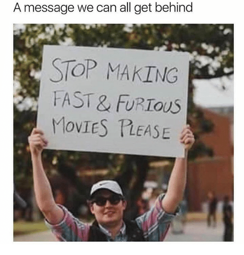 Memes, Movies, and 🤖: A message we can all get behind  STOP MAKING  FAST & FURIOUS  MovIES TLEASE
