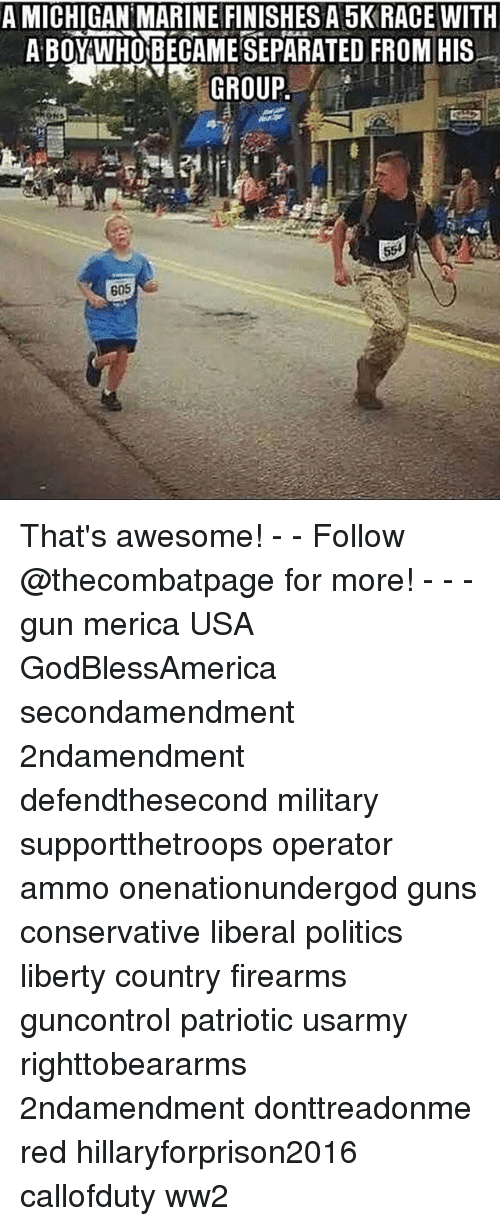 Guns, Memes, and Politics: A MICHIGAN MARINE FINISHES A 5K RACE WITH  A BOY WHOBECAMESEPARATED FROM HIS  GROUP  605 That's awesome! - - Follow @thecombatpage for more! - - - gun merica USA GodBlessAmerica secondamendment 2ndamendment defendthesecond military supportthetroops operator ammo onenationundergod guns conservative liberal politics liberty country firearms guncontrol patriotic usarmy righttobeararms 2ndamendment donttreadonme red hillaryforprison2016 callofduty ww2