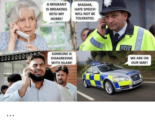 Memes, Police, and Home: A MIGRANT  S BREAKING HATE SPEECH  MADAM,  INTO MY  HOME!  WILL NOT BE  TOLERATED.  POLICE  SOMEONE IS  DISAGREEING  WITH ISLAM  WE ARE ON  OUR WAY! ...