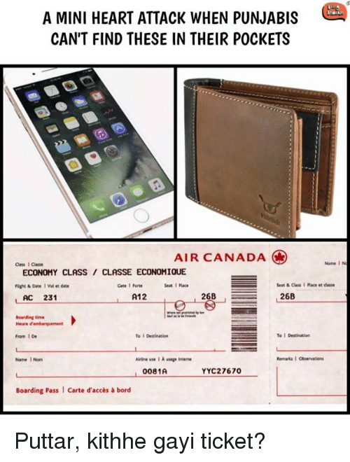 Memes, Air Canada, and Canada: A MINI HEART ATTACK WHEN PUNJABIS  CAN'T FIND THESE IN THEIR POCKETS  AIR CANADA  Class I Classe  Name I N  ECONOMY CLASS/ CLASSE ECONOMIQUE  Füight & Date I Vol et date  Gate 1 Porte  Seat1 Place  Seat & Class I Place et dlasse  L AC 231  A12O  268  Boarding time  From 1 De  To I Destination  To 1 Destination  Name 1 Nom  Ailrine use I A usage Intene  Remarks·Observations  0081A  YYC27670  Boarding Pass  Carte d'accès& bord Puttar, kithhe gayi ticket?