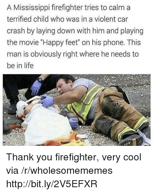 "Life, Phone, and Thank You: A Mississippi firefighter tries to calm a  terrified child who was in a violent car  crash by laying down with him and playing  the movie ""Happy feet"" on his phone. This  man is obviously right where he needs to  be in life Thank you firefighter, very cool via /r/wholesomememes http://bit.ly/2V5EFXR"