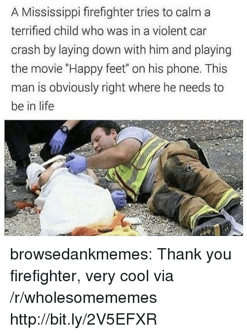 "Life, Phone, and Tumblr: A Mississippi firefighter tries to calm a  terrified child who was in a violent car  crash by laying down with him and playing  the movie ""Happy feet"" on his phone. This  man is obviously right where he needs to  be in life browsedankmemes:  Thank you firefighter, very cool via /r/wholesomememes http://bit.ly/2V5EFXR"