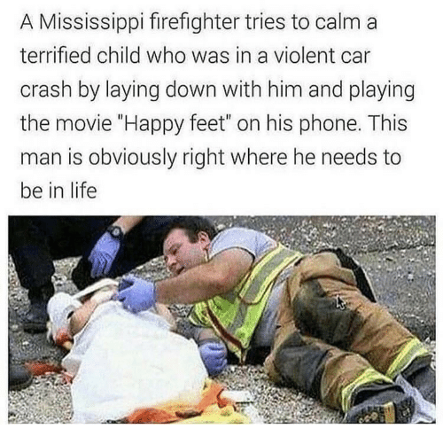 "Life, Phone, and Happy: A Mississippi firefighter tries to calm a  terrified child who was in a violent car  crash by laying down with him and playing  the movie ""Happy feet"" on his phone. This  man is obviously right where he needs to  be in life"