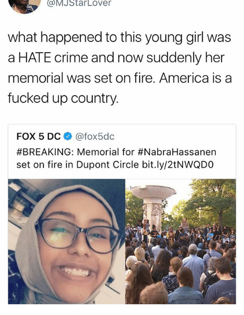 America, Crime, and Fire: (a MJStarLOver  what happened to this young girl was  a HATE crime and now suddenly her  memorial was set on fire. America is a  fucked up country.  FOX 5 DC  Cafox5dc  #BREAKING: Memorial for #NabraHassanen  set on fire in Dupont Circle bit.ly/2tNWQDO
