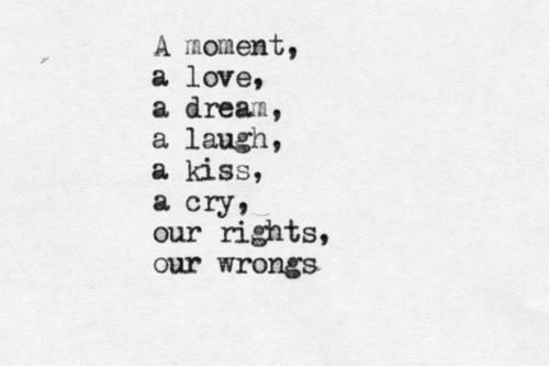 A Moment A Love A Dream A Laugh A Kiss A Cry Our Rights Our Wrongs