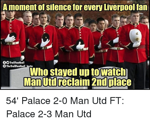 Memes, Liverpool F.C., and Silence: A moment of silence for every Liverpool fan  OTrollFootball  @TheTrollFootball Insta  Who stayed up towatch  Man Utd reclaim 2nd place 54' Palace 2-0 Man Utd FT: Palace 2-3 Man Utd