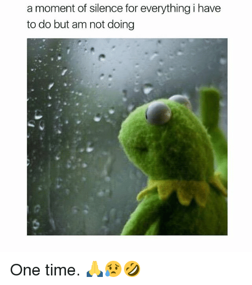 Memes, Time, and Silence: a moment of silence for everything i have  to do but am not doing One time. 🙏😥🤣