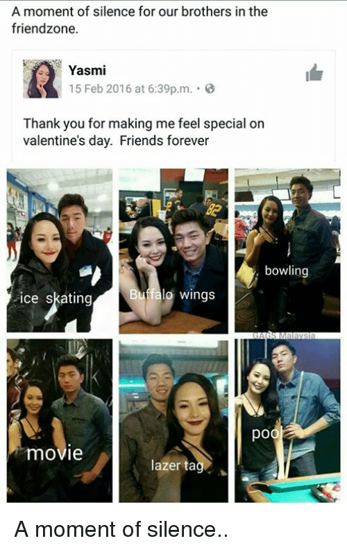 Friends, Friendzone, and Memes: A moment of silence for our brothers in the  friendzone.  KA Yasmi  15 Feb 2016 at 6:39p.m.  Thank you for making me feel special on  valentine's day. Friends forever  bowling  falo wings  ice skating  movie  lazer ta A moment of silence..