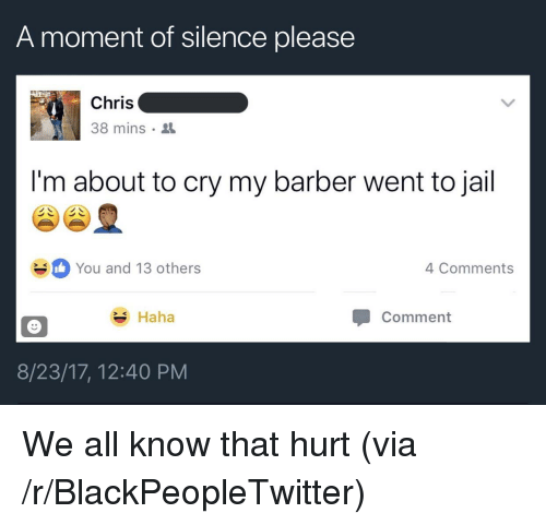 Barber, Blackpeopletwitter, and Jail: A moment of silence please  Chris  38 mins  I'm about to cry my barber went to jail  You and 13 others  4 Comments  Haha  Comment  8/23/17, 12:40 PM <p>We all know that hurt (via /r/BlackPeopleTwitter)</p>