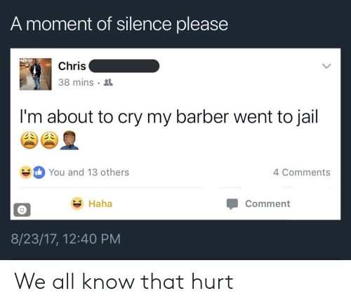 Barber, Jail, and Silence: A moment of silence please  Chris  38 mins  I'm about to cry my barber went to jail  You and 13 others  4 Comments  Haha  Comment  8/23/17, 12:40 PM We all know that hurt