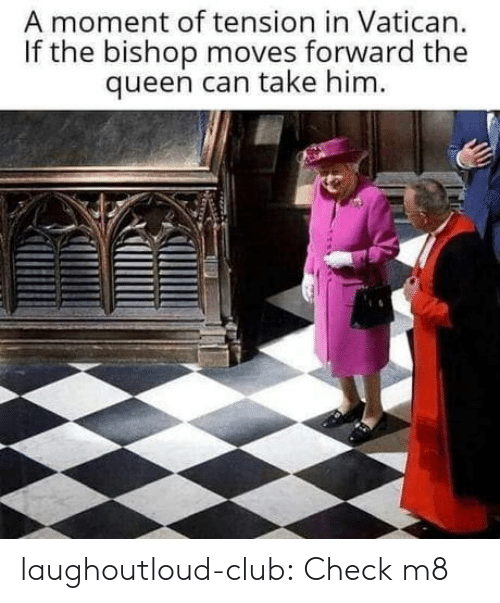 Club, Tumblr, and Queen: A moment of tension in Vatican.  If the bishop moves forward the  queen can take him. laughoutloud-club:  Check m8