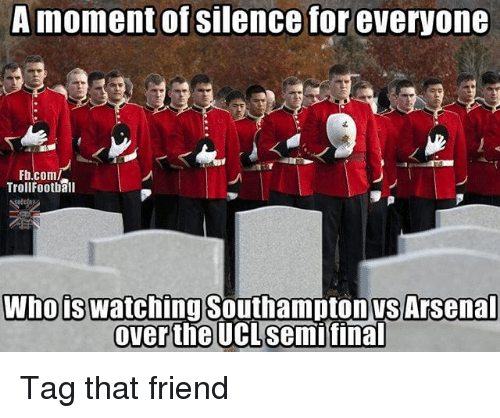 Arsenal, Football, and Memes: A momentof Silence for everyone  Fb.com/  Troll Football  Who s Watching Southampton Arsenal  Over the UCLsemifinal Tag that friend