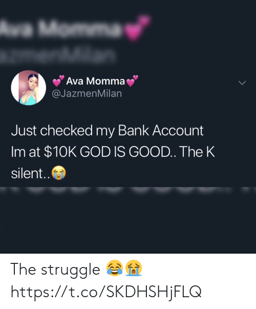 God, Struggle, and Bank: a Momma  Ava Momma  @JazmenMilan  Just checked my Bank Account  Im at $10K GOD IS GOOD. The K  silent. The struggle 😂😭 https://t.co/SKDHSHjFLQ