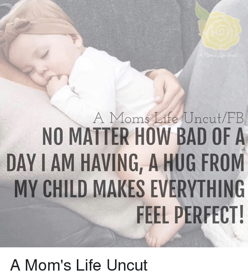 Bad, Life, and Memes: A Moms Life Uncut FB  NO MATTER HOW BAD OF A  DAY IAM HAVING, A HUG FROM  MY CHILD MAKES EVERYTHING  FEEL PERFECT! A Mom's Life Uncut