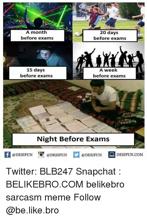 Be Like, Meme, and Memes: A month  before exams  20 days  before exams  15 days  before exams  A week  before exams  Night Before Exams  困@DESIFUN 1可@DESIFUN  @DESIFUN-DESIFUN.COM Twitter: BLB247 Snapchat : BELIKEBRO.COM belikebro sarcasm meme Follow @be.like.bro