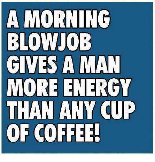 Blowjob, Energy, and Memes: A MORNING  BLOWJOB  GIVES A MAN  MORE ENERGY  THAN ANY CUP  OF COFFEE.