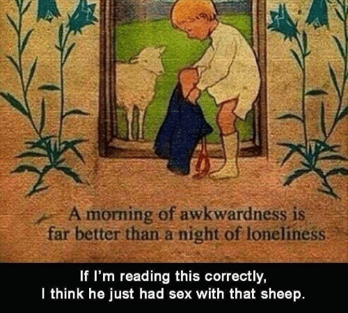 Sex, Loneliness, and Sheep: A morning of awkwardness is  far better than a night of loneliness  f I'm reading this correctly,  lthink he just had sex with that sheep