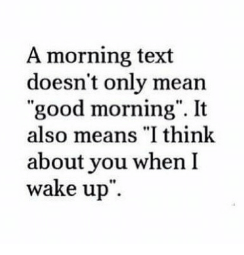 "Good Morning, Good, and Mean: A morning text  doesn't only mean  ""good morning"". It  also means ""I think  about you when I  wake up"