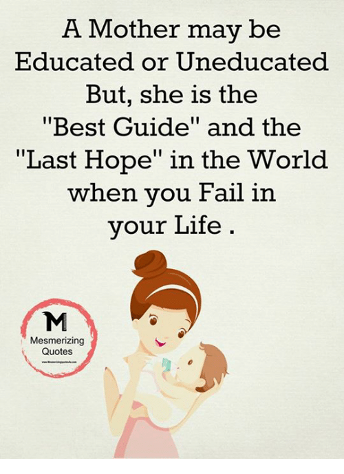 "Fail, Life, and Memes: A Mother may be  Educated or Uneducated  But, she is the  Best Guide"" and the  Last Hope"" in the World  when you Fail in  your Life  Mesmerizing  Quotes"