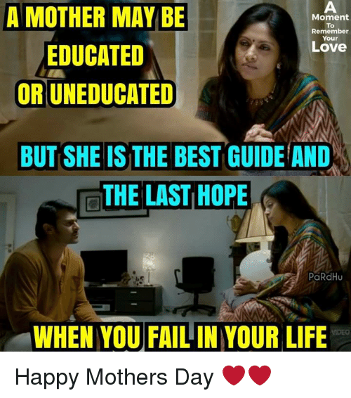 Fail, Life, and Love: A MOTHER MAY BE  EDUCATED  OR UNEDUCATED  Moment  To  Remember  Your  Love  BUT SHE IS THE BEST GUIDE AND  THE LAST HOPE  THE LIST HOPE  PaRdHu  WHEN YOU FAIL IN YOUR LIFE Happy Mothers Day ❤❤