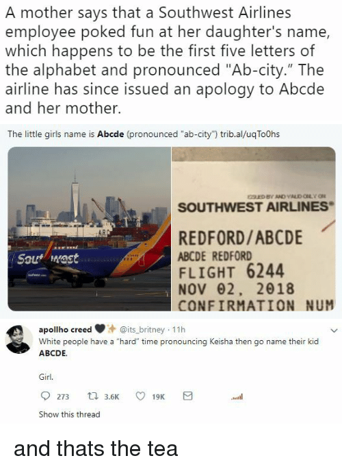 "Gif, Girls, and Tumblr: A mother says that a Southwest Airlines  employee poked fun at her daughter's name,  which happens to be the first five letters of  the alphabet and pronounced ""Ab-city."" The  airline has since issued an apology to Abcde  and her mother.   The little girls name is Abcde (pronounced ""ab-city"") trib.al/uqToOhs  SOUTHWEST AIRLINES  REDFORD/ABCDE  ABCDE REDFORD  FLIGHT 6244  NOV62, 2018  CONFIRMATION NUM  Sout mast   apollho creeits_britney 11h  White people have a ""hard"" time pronouncing Keisha then go name their kid  ABCDE.  Girl.  Show this thread and thats the tea"