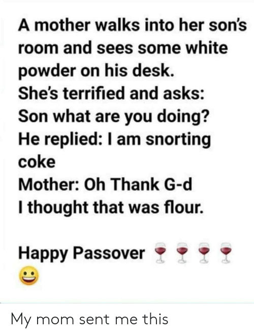 Desk, Happy, and White: A mother walks into her son's  room and sees some white  powder on his desk.  She's terrified and asks:  Son what are you doing?  He replied: I am snorting  coke  Mother: Oh Thank G-d  l thought that was flour.  Happy Passover My mom sent me this