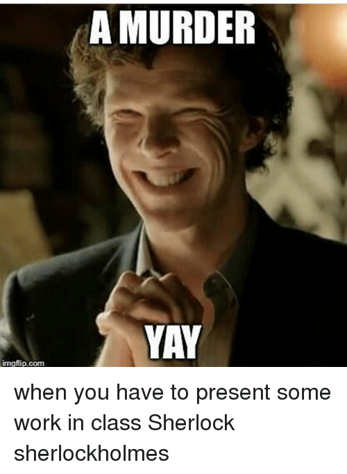 A Murder Yay Imgflipcom When You Have To Present Some Work In Class Sherlock Sherlockholmes Meme On Me Me Dank memes, pictures and hilarious jokes. a murder yay imgflipcom when you have
