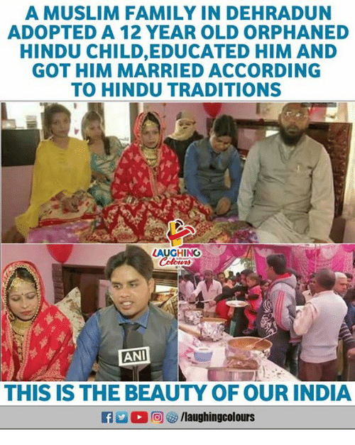 Family, Muslim, and India: A MUSLIM FAMILY IN DEHRADUN  ADOPTED A 12 YEAR OLD ORPHANED  HINDU CHILD,EDUCATED HIM AND  GOT HIM MARRIED ACCORDING  TO HINDU TRADITIONS  LAUGHIN  ANI  THIS IS THE BEAUTY OF OUR INDIA