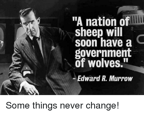 "Memes, Soon..., and Change: ""A nation of  sheep will  soon have a C  government  of wolves.""  Edward R. Murrow Some things never change!"