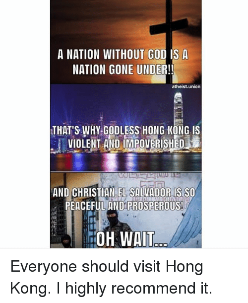 Home Market Barrel Room Trophy Room ◀ Share Related ▶ God memes wat Hong Kong Atheist Violent 🤖 gone nationals union why kong next collect meme → Embed it next → A NATION WITHOUT GOD IS A NATION GONE UNDER!! atheistunion THAT'S WHY GODLESS HONG KONG IS VIOLENT AND IMPOVERISHED AND CHRISTIAN EL SALVADORIS SO PEACEFUL AND PROSPEROUS OH WAT Everyone should visit Hong Kong I highly recommend it Meme God memes wat Hong Kong Atheist Violent 🤖 gone nationals union why kong els everyone god is prosperous nationality And Peaceful Christian Undere Without Thats Should Nation God God memes memes wat wat Hong Kong Hong Kong Atheist Atheist Violent Violent 🤖 🤖 gone gone nationals nationals union union why why kong kong els els everyone everyone god is god is None None None None And And Peaceful Peaceful Christian Christian Undere Undere Without Without Thats Thats Should Should Nation Nation found @ 167 likes ON 2017-08-08 19:03:11 BY me.me source: instagram view more on me.me