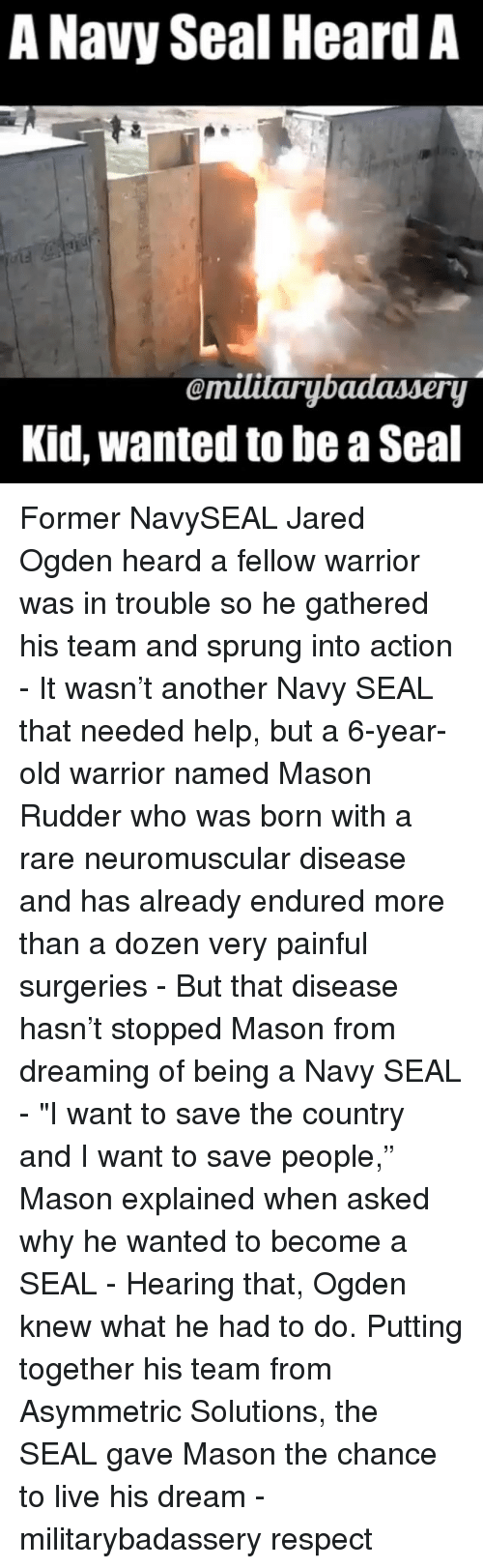 "Memes, Respect, and Help: A Navy Seal Heard A  emitarybadassery  Kid, wanted to be a Seal Former NavySEAL Jared Ogden heard a fellow warrior was in trouble so he gathered his team and sprung into action - It wasn't another Navy SEAL that needed help, but a 6-year-old warrior named Mason Rudder who was born with a rare neuromuscular disease and has already endured more than a dozen very painful surgeries - But that disease hasn't stopped Mason from dreaming of being a Navy SEAL - ""I want to save the country and I want to save people,"" Mason explained when asked why he wanted to become a SEAL - Hearing that, Ogden knew what he had to do. Putting together his team from Asymmetric Solutions, the SEAL gave Mason the chance to live his dream - militarybadassery respect"